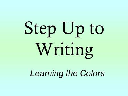 Step Up to Writing Learning the Colors. The Colors of Step Up to Writing Green Topic Sentence: The main topic of the composition is stated. Yellow Reason/Detail/Fact.
