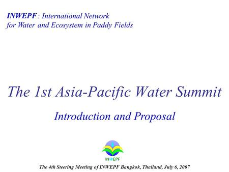: International Network for Water and Ecosystem in Paddy Fields The 1st Asia-Pacific Water Summit INWEPF Introduction and Proposal The 4th Steering Meeting.
