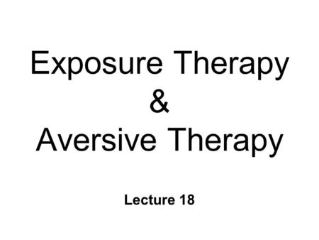 Exposure Therapy & Aversive Therapy Lecture 18. Exposure Therapies n For fear/anxiety & other negative CERs l Intense, maladaptive, or inappropriate l.