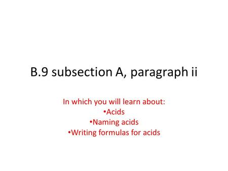 B.9 subsection A, paragraph ii In which you will learn about: Acids Naming acids Writing formulas for acids.