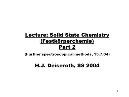 1 Lecture: Solid State Chemistry (Festkörperchemie) Part 2 (Further spectroscopical methods, 15.7.04) H.J. Deiseroth, SS 2004.