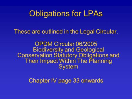 These are outlined in the Legal Circular. OPDM Circular 06/2005 Biodiversity and Geological Conservation Statutory Obligations and Their Impact Within.