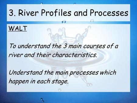 3. River Profiles and Processes WALT To understand the 3 main courses of a river and their characteristics. Understand the main processes which happen.