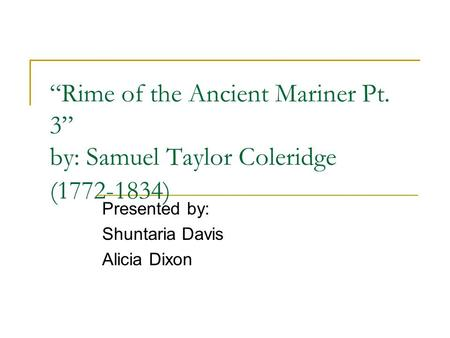 """Rime of the Ancient Mariner Pt. 3"" by: Samuel Taylor Coleridge (1772-1834) Presented by: Shuntaria Davis Alicia Dixon."