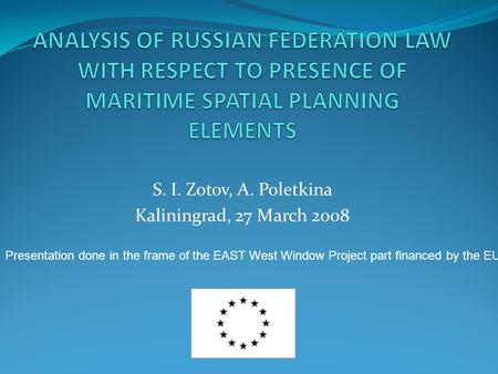 S. I. Zotov, A. Poletkina Kaliningrad, 27 March 2008 Presentation done in the frame of the EAST West Window Project part financed by the EU.
