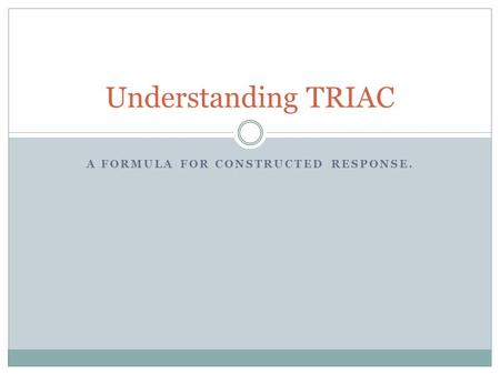 A FORMULA FOR CONSTRUCTED RESPONSE. Understanding TRIAC.