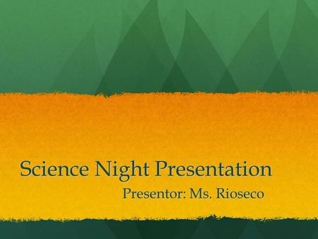 Science Night Presentation Presentor: Ms. Rioseco.