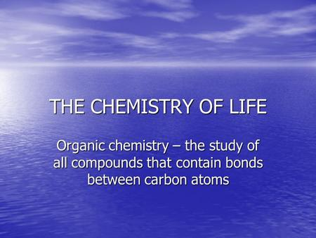 THE CHEMISTRY OF LIFE Organic chemistry – the study of all compounds that contain bonds between carbon atoms.