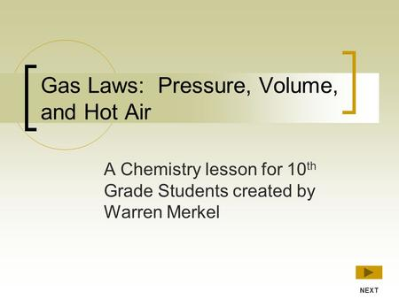 Gas Laws: Pressure, Volume, and Hot Air A Chemistry lesson for 10 th Grade Students created by Warren Merkel NEXT.