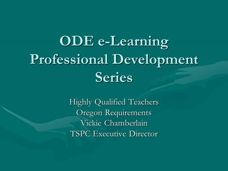 ODE e-Learning Professional Development Series Highly Qualified Teachers Oregon Requirements Vickie Chamberlain TSPC Executive Director.