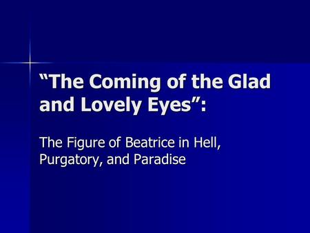 """The Coming of the Glad and Lovely Eyes"": The Figure of Beatrice in Hell, Purgatory, and Paradise."