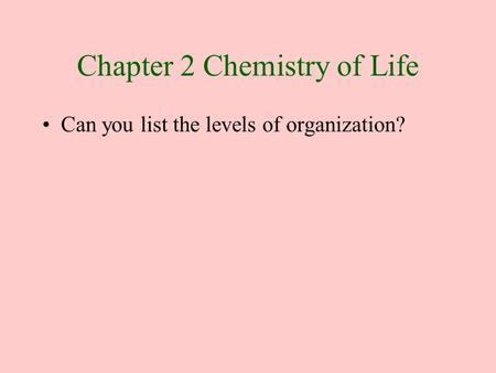 Chapter 2 Chemistry of Life Can you list the levels of organization?