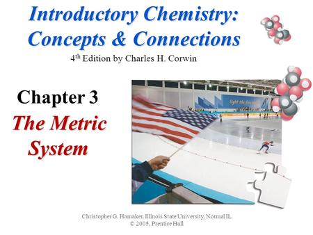 Introductory Chemistry: Concepts & Connections Introductory Chemistry: Concepts & Connections 4 th Edition by Charles H. Corwin The Metric System Christopher.