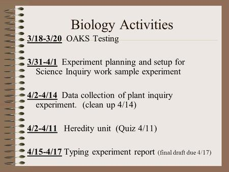 Biology Activities 3/18-3/20 OAKS Testing 3/31-4/1 Experiment planning and setup for Science Inquiry work sample experiment 4/2-4/14 Data collection of.