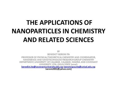 THE APPLICATIONS <strong>OF</strong> NANOPARTICLES IN CHEMISTRY AND RELATED SCIENCES BY BENEDICT ISEROM ITA PROFESSOR <strong>OF</strong> PHYSICAL/THEORETICAL CHEMISTRY AND COORDINATOR,