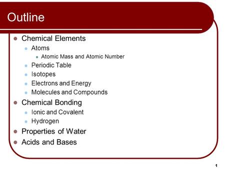 1 Outline Chemical Elements Atoms Atomic Mass and Atomic Number Periodic Table Isotopes Electrons and Energy Molecules and Compounds Chemical Bonding Ionic.