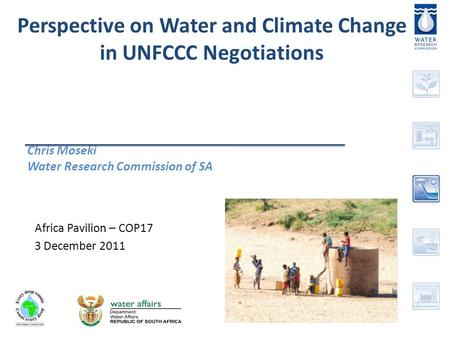 Perspective on Water and Climate Change in UNFCCC Negotiations Chris Moseki Water Research Commission of SA Africa Pavilion – COP17 3 December 2011.