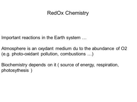 RedOx Chemistry Important reactions in the Earth system … Atmosphere is an oxydant medium du to the abundance of O2 (e.g. photo-oxidant pollution, combustions.