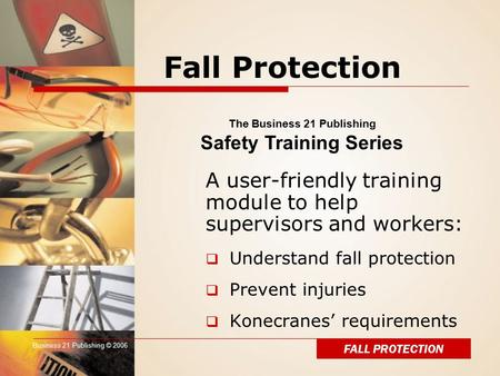Business 21 Publishing © 2006 Fall Protection A user-friendly training module to help supervisors and workers:  Understand fall protection  Prevent injuries.