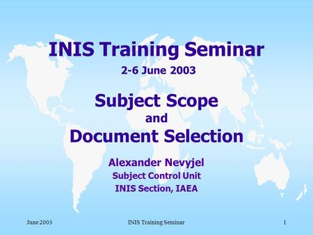 June 2003INIS Training Seminar1 INIS Training Seminar 2-6 June 2003 Subject Scope and Document Selection Alexander Nevyjel Subject Control Unit INIS Section,