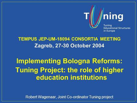 Management Committee TEMPUS JEP-UM-18094 CONSORTIA MEETING Zagreb, 27-30 October 2004 Implementing Bologna Reforms: Tuning Project: the role of higher.