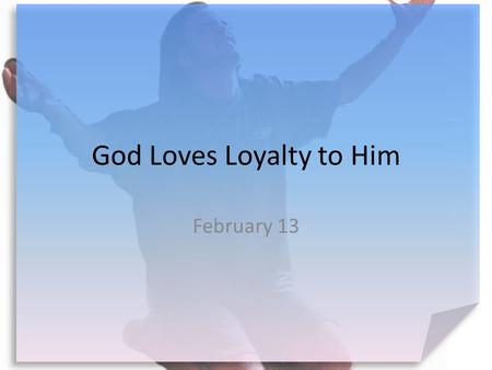 God Loves Loyalty to Him February 13. Think About It … What brands or stores are you loyal to? Today we look at being loyal to God.  The benefits are.