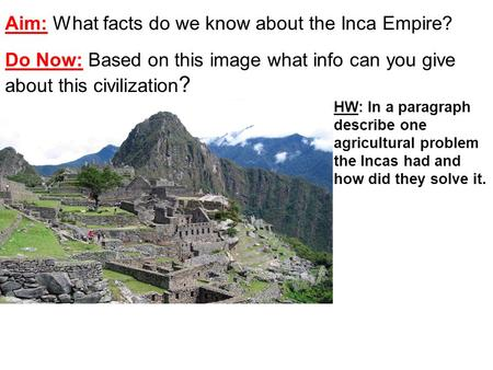 Aim: What facts do we know about the Inca Empire? Do Now: Based on this image what info can you give about this civilization ? HW: In a paragraph describe.