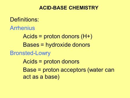 ACID-BASE CHEMISTRY Definitions: Arrhenius Acids = proton donors (H+) Bases = hydroxide donors Bronsted-Lowry Acids = proton donors Base = proton acceptors.