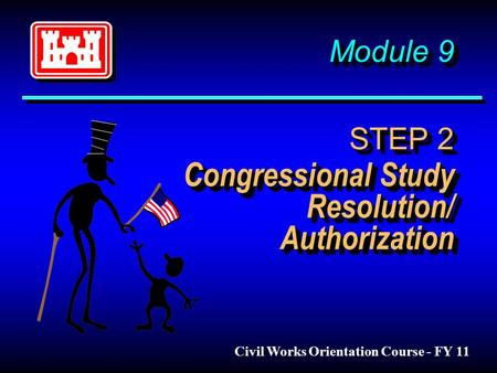 Module 9 STEP 2 Congressional Study Resolution/ Authorization Civil Works Orientation Course - FY 11.