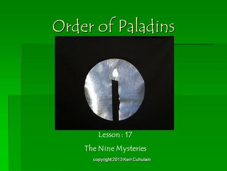 Order of Paladins Lesson : 17 The Nine Mysteries copyright 2013 Kerr Cuhulain.