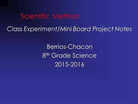 Scientific Method Class Experiment/Mini Board Project Notes Berrios-Chacon 8 th Grade Science 2015-2016.