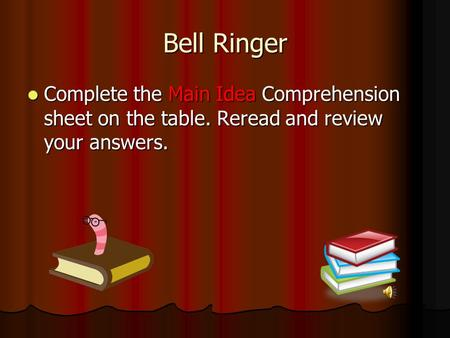 Bell Ringer Complete the Main Idea Comprehension sheet on the table. Reread and review your answers. Complete the Main Idea Comprehension sheet on the.