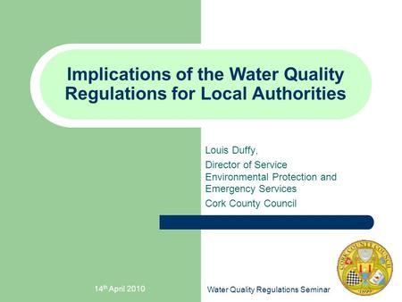 14 th April 2010 Water Quality Regulations Seminar Implications of the Water Quality Regulations for Local Authorities Louis Duffy, Director of Service.