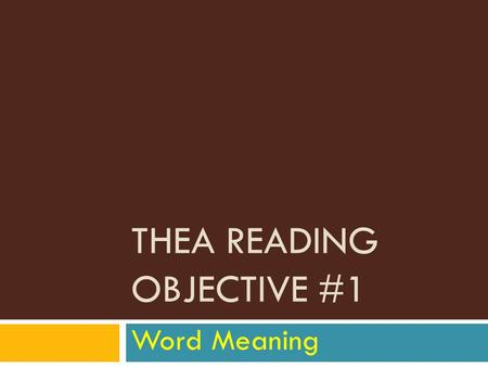 THEA READING OBJECTIVE #1 Word Meaning. 3 types of questions (skills) 1. Unfamiliar and uncommon words and phrases 2. Words with multiple meanings 3.