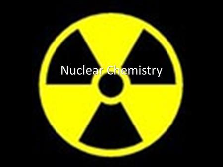 Nuclear Chemistry. Section 1: Basic Definitions Nuclear Chemistry – The study of the atomic nucleus, its reactions and radioactivity Radioactivity – Spontaneous.