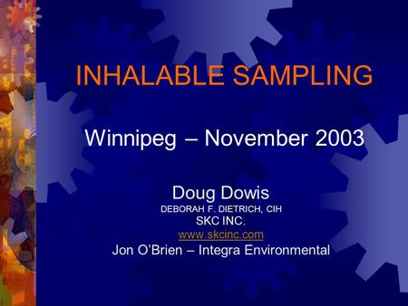 INHALABLE SAMPLING Winnipeg – November 2003 Doug Dowis DEBORAH F. DIETRICH, CIH SKC INC. www.skcinc.com Jon O'Brien – Integra Environmental.