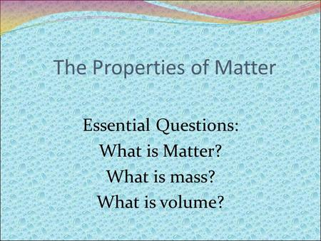 The Properties of Matter Essential Questions: What is Matter? What is mass? What is volume?