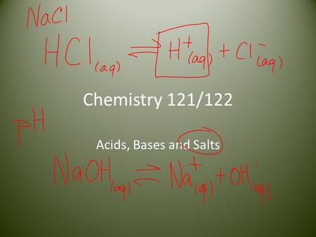 Chemistry 121/122 Acids, Bases and Salts. Properties of Acids Acids, in foods, give a sour or tart taste Aqueous solutions of acids are electrolytes (conduct.
