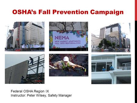 Federal OSHA Region IX Instructor: Peter Wilsey, Safety Manager OSHA's Fall Prevention Campaign.