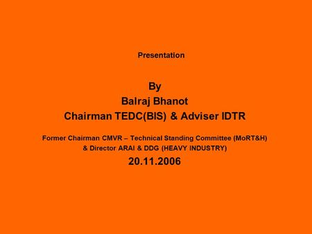 Presentation By Balraj Bhanot Chairman TEDC(BIS) & Adviser IDTR Former Chairman CMVR – Technical Standing Committee (MoRT&H) & Director ARAI & DDG (HEAVY.