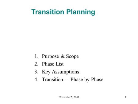 November 7, 20011 Transition Planning 1.Purpose & Scope 2.Phase List 3.Key Assumptions 4.Transition – Phase by Phase.