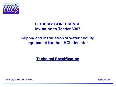 Paolo Guglielmini TS / CV / DC08th April 2005 BIDDERS' CONFERENCE Invitation to Tender 3307 Supply and Installation of water cooling equipment for the.