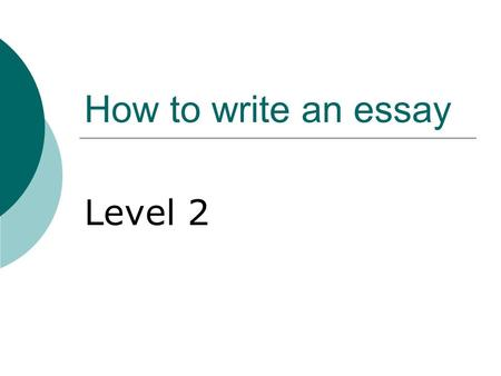 How to write an essay Level 2. Essay writing  Why is essay writing SO exciting?  Can you think of a time when you will need to be able to write down.