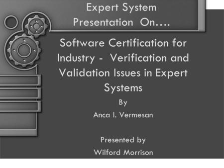 Expert System Presentation On…. Software Certification for Industry - Verification and Validation Issues in Expert Systems By Anca I. Vermesan Presented.