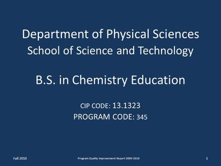Department of Physical Sciences School of Science and Technology B.S. in Chemistry Education CIP CODE: 13.1323 PROGRAM CODE: 345 1 Program Quality Improvement.