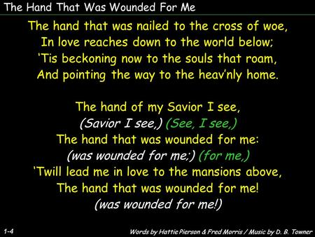 The Hand That Was Wounded For Me 1-4 The hand that was nailed to the cross of woe, In love reaches down to the world below; 'Tis beckoning now to the souls.