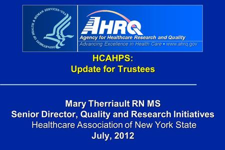 Agency for Healthcare Research and Quality Advancing Excellence in Health Care www.ahrq.gov HCAHPS: Update for Trustees Mary Therriault RN MS Senior Director,