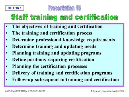 OHT 16.1 Galin, SQA from theory to implementation © Pearson Education Limited 2004 The objectives of training and certification The training and certification.