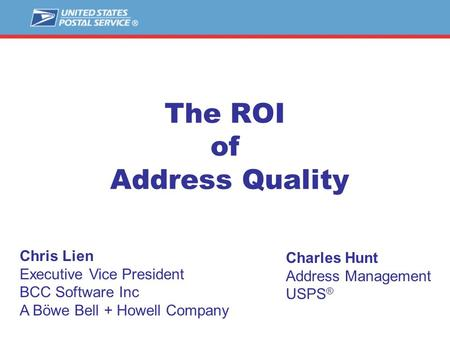The ROI of Address Quality Charles Hunt Address Management USPS ® Chris Lien Executive Vice President BCC Software Inc A Böwe Bell + Howell Company.