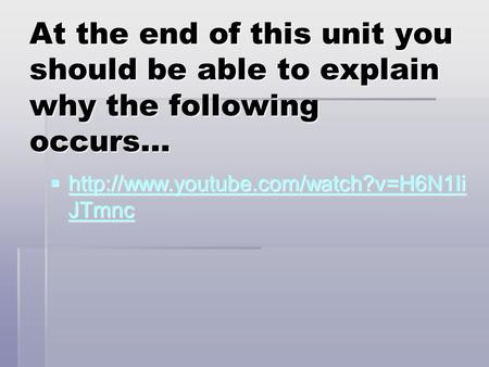 At the end of this unit you should be able to explain why the following occurs… http://www.youtube.com/watch?v=H6N1IiJTmnc.